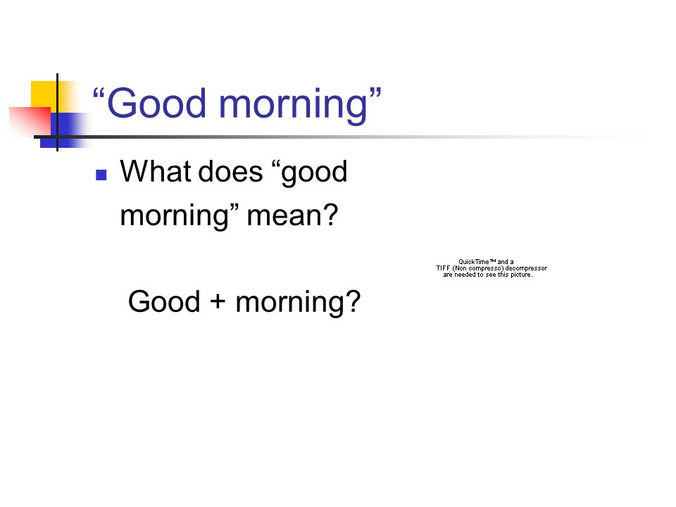 Good morning What does good morning mean? Good + morning?