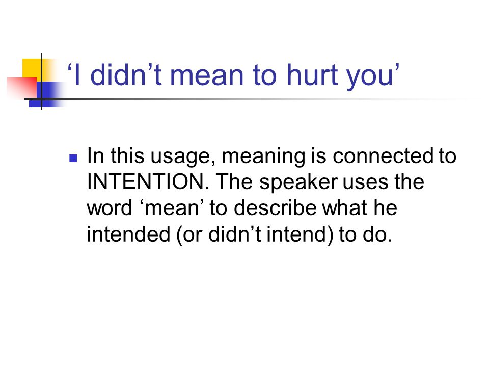 'I didn't mean to hurt you' In this usage, meaning is connected to INTENTION.