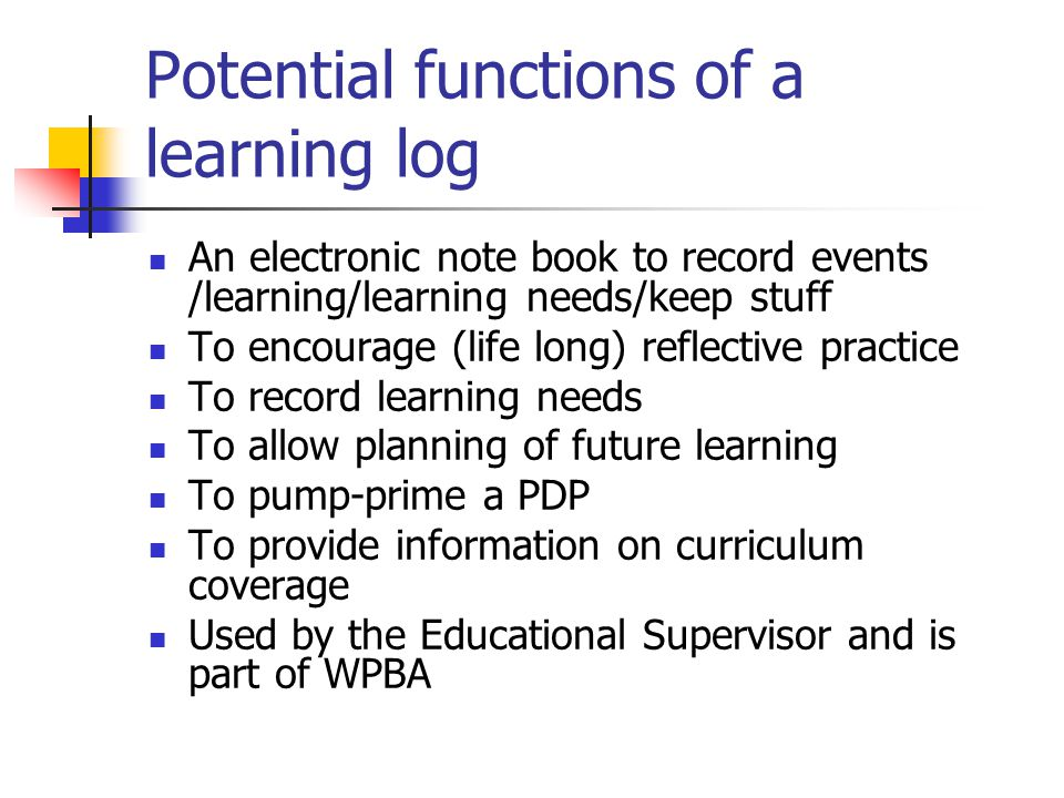 Potential functions of a learning log An electronic note book to record events /learning/learning needs/keep stuff To encourage (life long) reflective practice To record learning needs To allow planning of future learning To pump-prime a PDP To provide information on curriculum coverage Used by the Educational Supervisor and is part of WPBA