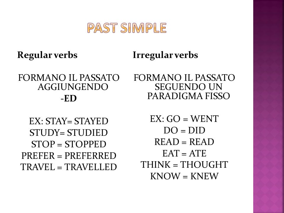 Regular verbs FORMANO IL PASSATO AGGIUNGENDO -ED EX: STAY= STAYED STUDY= STUDIED STOP = STOPPED PREFER = PREFERRED TRAVEL = TRAVELLED Irregular verbs FORMANO IL PASSATO SEGUENDO UN PARADIGMA FISSO EX: GO = WENT DO = DID READ = READ EAT = ATE THINK = THOUGHT KNOW = KNEW