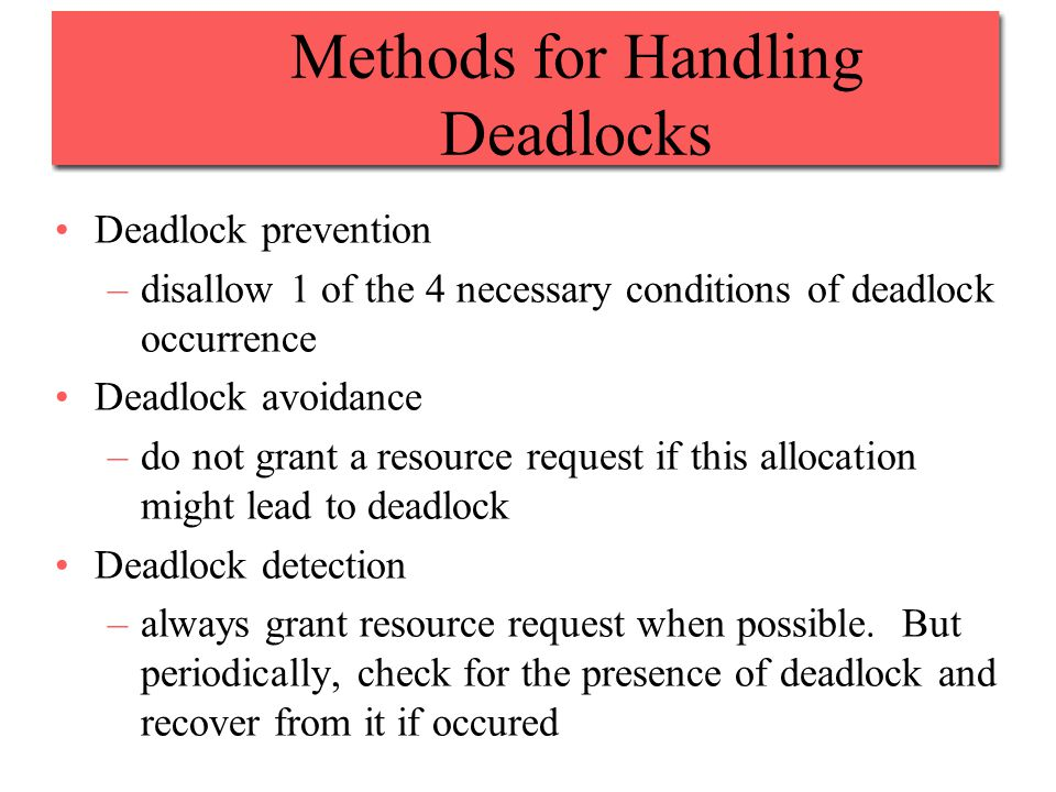 Methods for Handling Deadlocks Deadlock prevention –disallow 1 of the 4 necessary conditions of deadlock occurrence Deadlock avoidance –do not grant a resource request if this allocation might lead to deadlock Deadlock detection –always grant resource request when possible.
