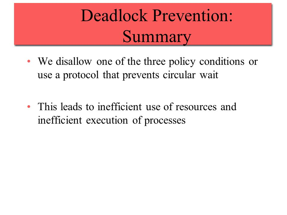 Deadlock Prevention: Summary We disallow one of the three policy conditions or use a protocol that prevents circular wait This leads to inefficient use of resources and inefficient execution of processes