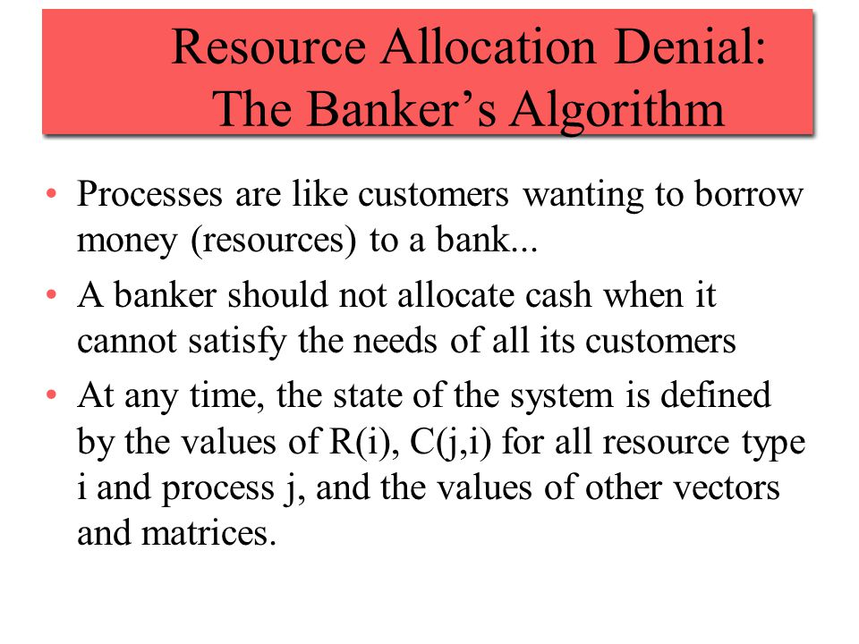 Resource Allocation Denial: The Banker's Algorithm Processes are like customers wanting to borrow money (resources) to a bank...