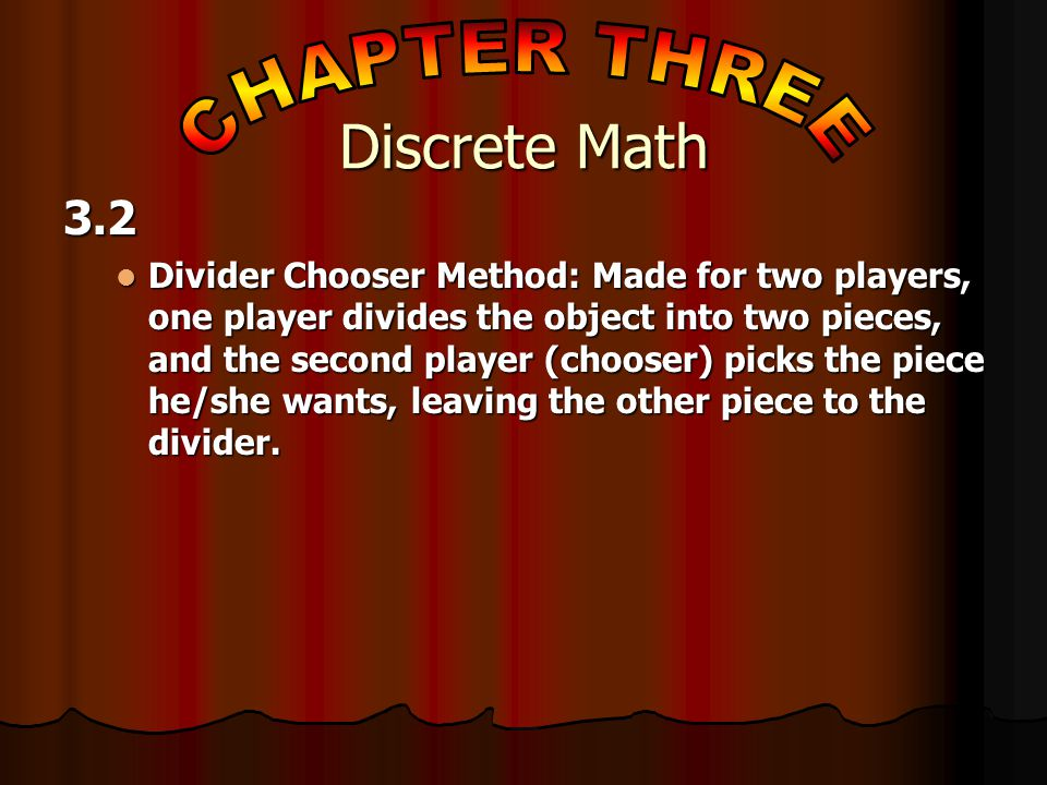 3.2 Divider Chooser Method: Made for two players, one player divides the object into two pieces, and the second player (chooser) picks the piece he/she wants, leaving the other piece to the divider.