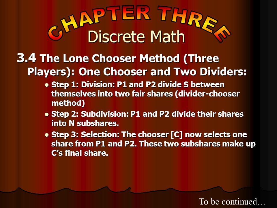 3.4 The Lone Chooser Method (Three Players): One Chooser and Two Dividers: Step 1: Division: P1 and P2 divide S between themselves into two fair shares (divider-chooser method) Step 1: Division: P1 and P2 divide S between themselves into two fair shares (divider-chooser method) Step 2: Subdivision: P1 and P2 divide their shares into N subshares.