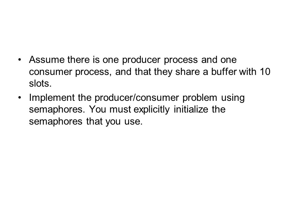 Assume there is one producer process and one consumer process, and that they share a buffer with 10 slots.