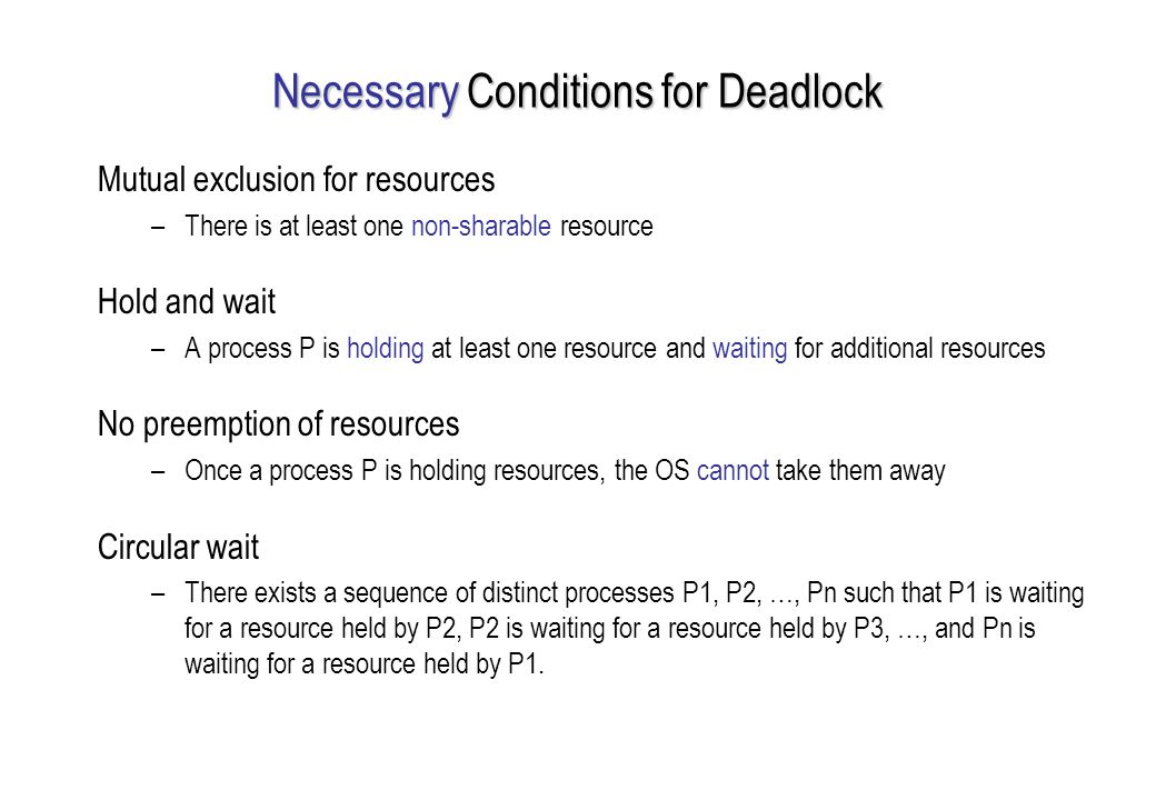 Necessary Conditions for Deadlock Mutual exclusion for resources –There is at least one non-sharable resource Hold and wait –A process P is holding at least one resource and waiting for additional resources No preemption of resources –Once a process P is holding resources, the OS cannot take them away Circular wait –There exists a sequence of distinct processes P1, P2, …, Pn such that P1 is waiting for a resource held by P2, P2 is waiting for a resource held by P3, …, and Pn is waiting for a resource held by P1.