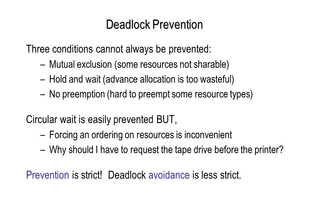 Deadlock Prevention Three conditions cannot always be prevented: –Mutual exclusion (some resources not sharable) –Hold and wait (advance allocation is too wasteful) –No preemption (hard to preempt some resource types) Circular wait is easily prevented BUT, –Forcing an ordering on resources is inconvenient –Why should I have to request the tape drive before the printer.