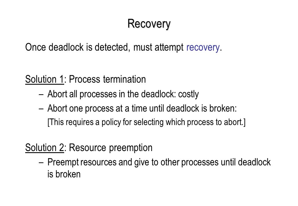 Recovery Once deadlock is detected, must attempt recovery.