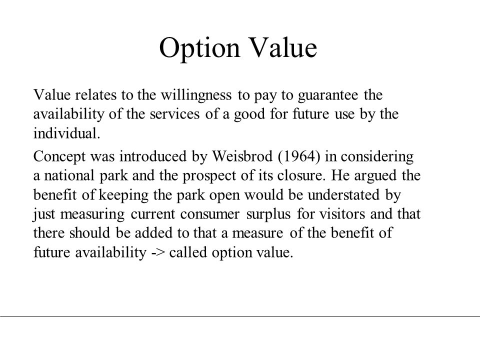 Option Value Value relates to the willingness to pay to guarantee the availability of the services of a good for future use by the individual.