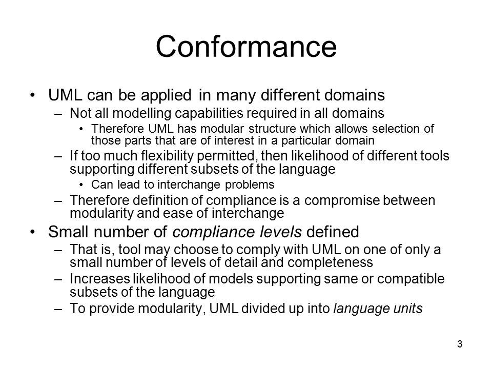 4 Language Units Modelling concepts in UML grouped into language units Each language unit provides means to represent a system from a particular perspective, e.g., –State Machines language unit: provides means to represent event-driven behaviour of a system –Activities language unit provides means to represent behaviour as a sequence of actions Division of UML into language units means that user does not need to understand whole language before being able to parts of it effectively Each language unit partitioned into increments, each one adding more modelling capabilities to the previous one –Makes language easier to learn and use