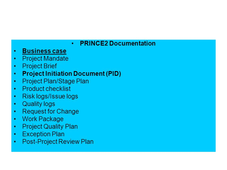 PRINCE2 Documentation Business case Project Mandate Project Brief Project Initiation Document (PID) Project Plan/Stage Plan Product checklist Risk log