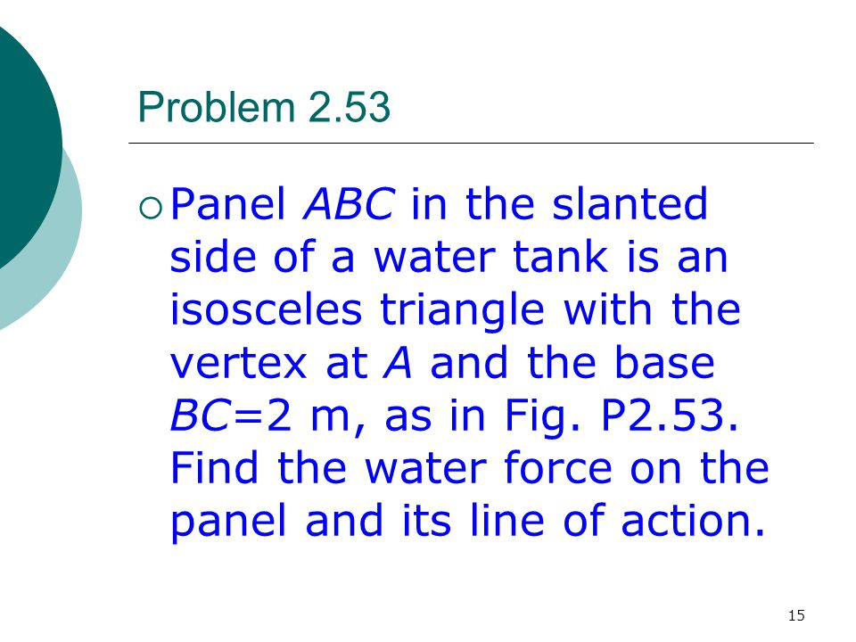 15 Problem 2.53  Panel ABC in the slanted side of a water tank is an isosceles triangle with the vertex at A and the base BC=2 m, as in Fig. P2.53. F