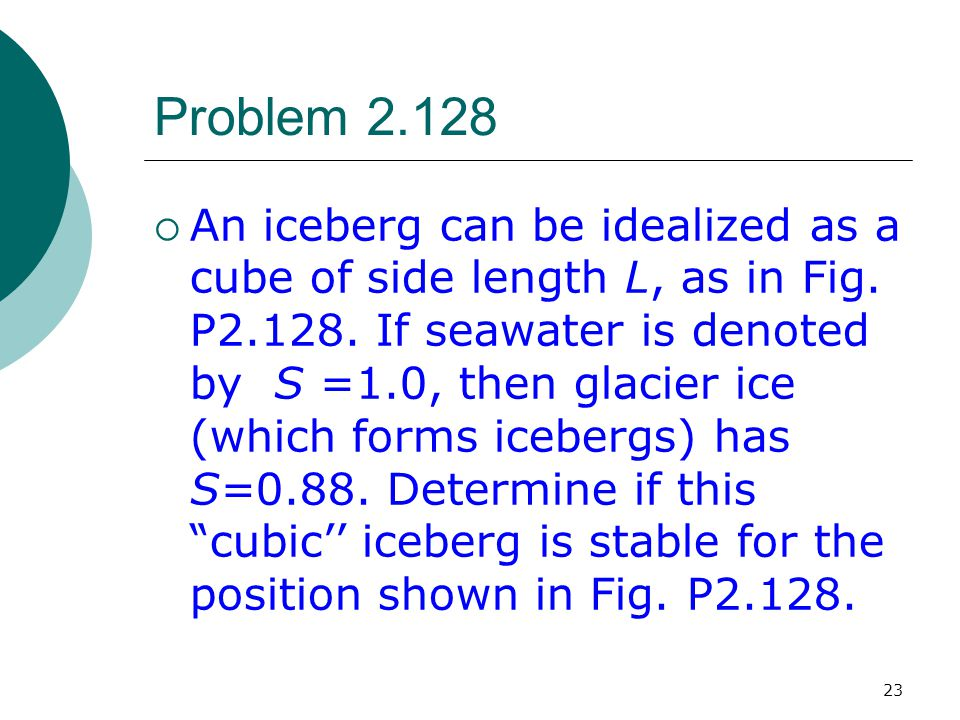 23 Problem 2.128  An iceberg can be idealized as a cube of side length L, as in Fig. P2.128. If seawater is denoted by S =1.0, then glacier ice (whic