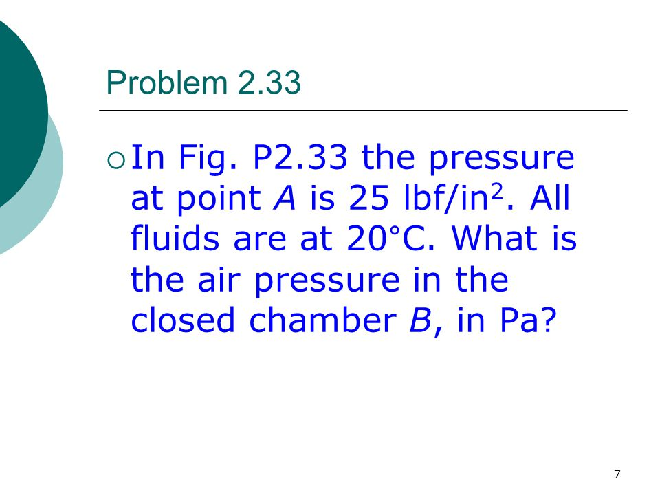 7 Problem 2.33  In Fig. P2.33 the pressure at point A is 25 lbf/in 2. All fluids are at 20°C. What is the air pressure in the closed chamber B, in Pa