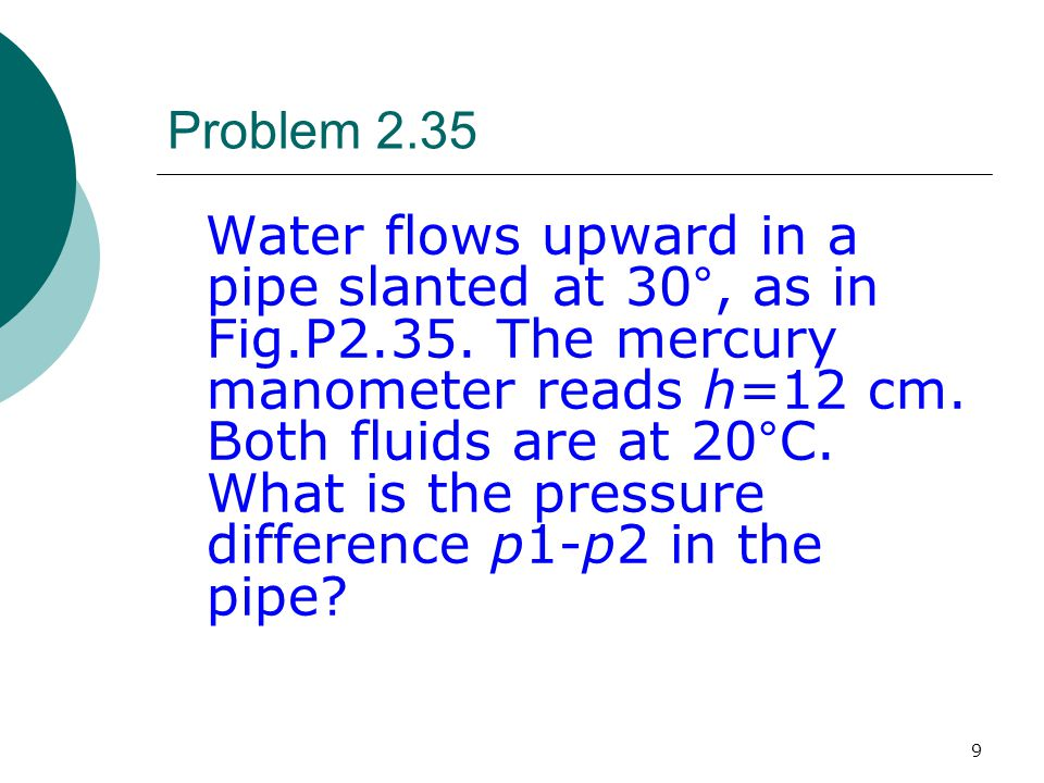 9 Problem 2.35 Water flows upward in a pipe slanted at 30°, as in Fig.P2.35. The mercury manometer reads h=12 cm. Both fluids are at 20°C. What is the