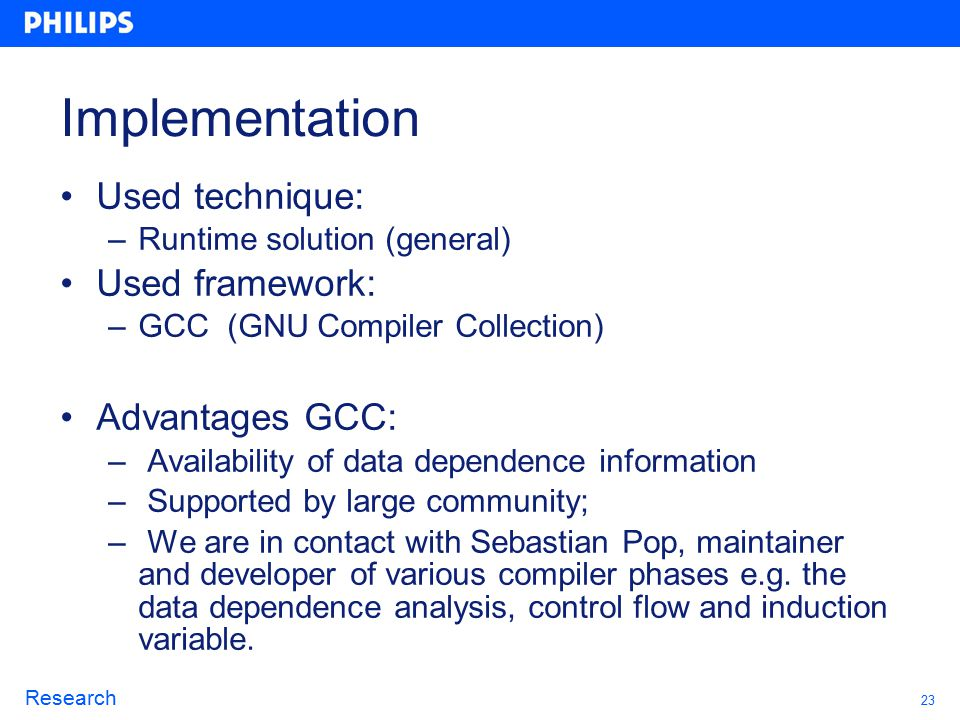 23 Research Implementation Used technique: –Runtime solution (general) Used framework: –GCC (GNU Compiler Collection) Advantages GCC: – Availability of data dependence information – Supported by large community; – We are in contact with Sebastian Pop, maintainer and developer of various compiler phases e.g.