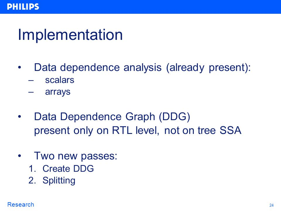 24 Research Implementation Data dependence analysis (already present): – scalars – arrays Data Dependence Graph (DDG) present only on RTL level, not on tree SSA Two new passes: 1.Create DDG 2.Splitting