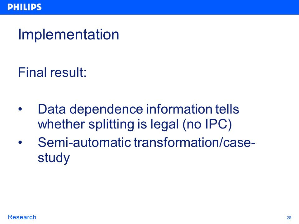 28 Research Implementation Final result: Data dependence information tells whether splitting is legal (no IPC) Semi-automatic transformation/case- study