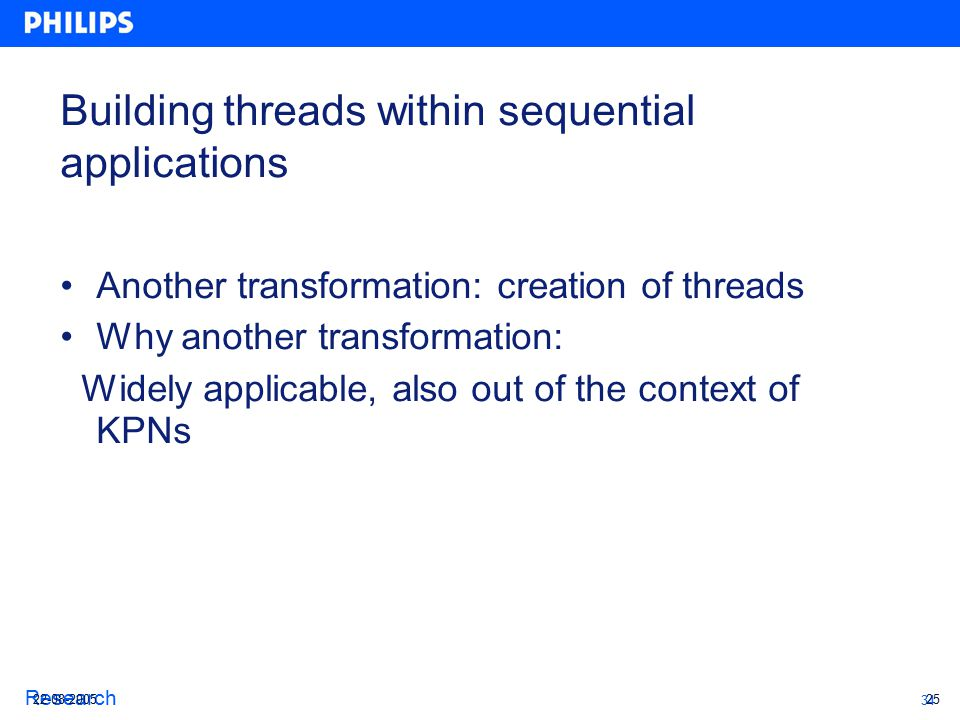 34 Research Building threads within sequential applications Another transformation: creation of threads Why another transformation: Widely applicable, also out of the context of KPNs