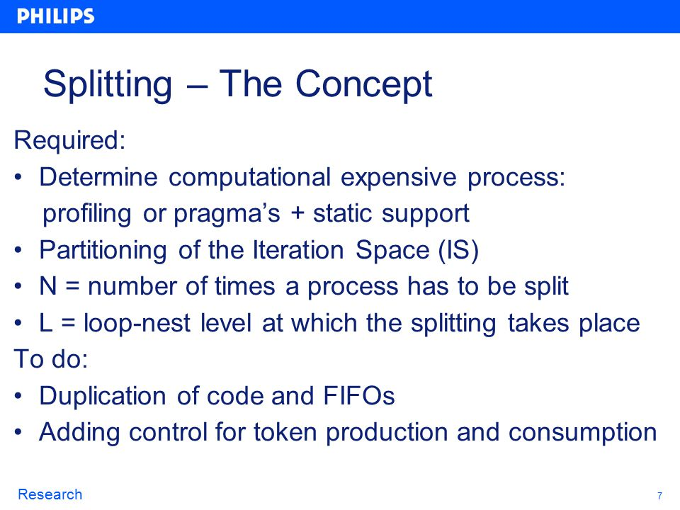 7 Research Splitting – The Concept Required: Determine computational expensive process: profiling or pragma's + static support Partitioning of the Iteration Space (IS) N = number of times a process has to be split L = loop-nest level at which the splitting takes place To do: Duplication of code and FIFOs Adding control for token production and consumption