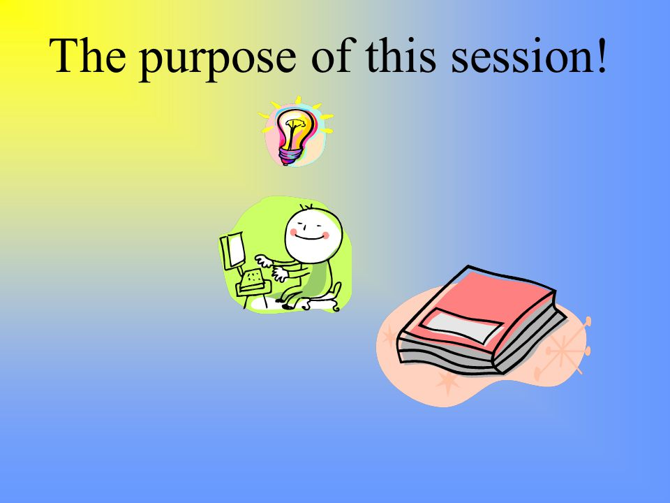 The purpose of this session!