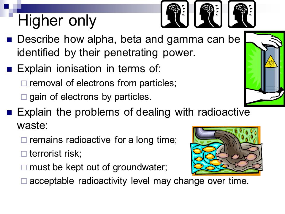 Higher only Describe how alpha, beta and gamma can be identified by their penetrating power.