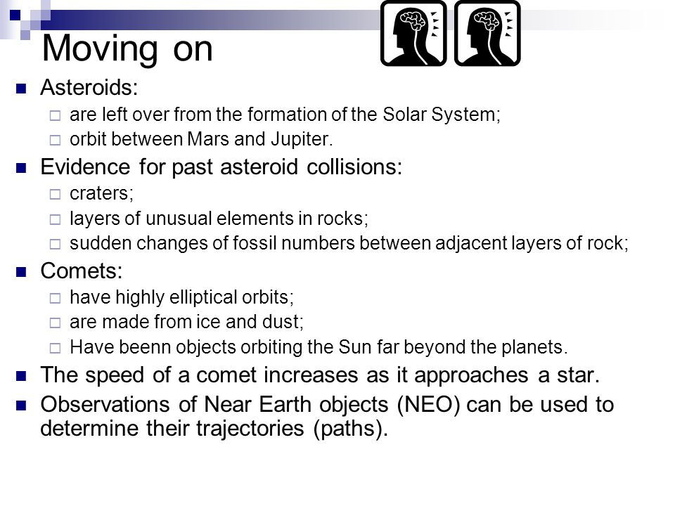 Moving on Asteroids:  are left over from the formation of the Solar System;  orbit between Mars and Jupiter.