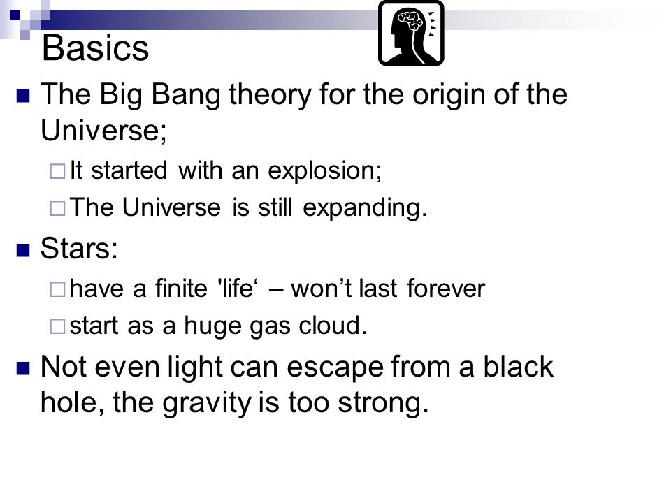 Basics The Big Bang theory for the origin of the Universe;  It started with an explosion;  The Universe is still expanding.
