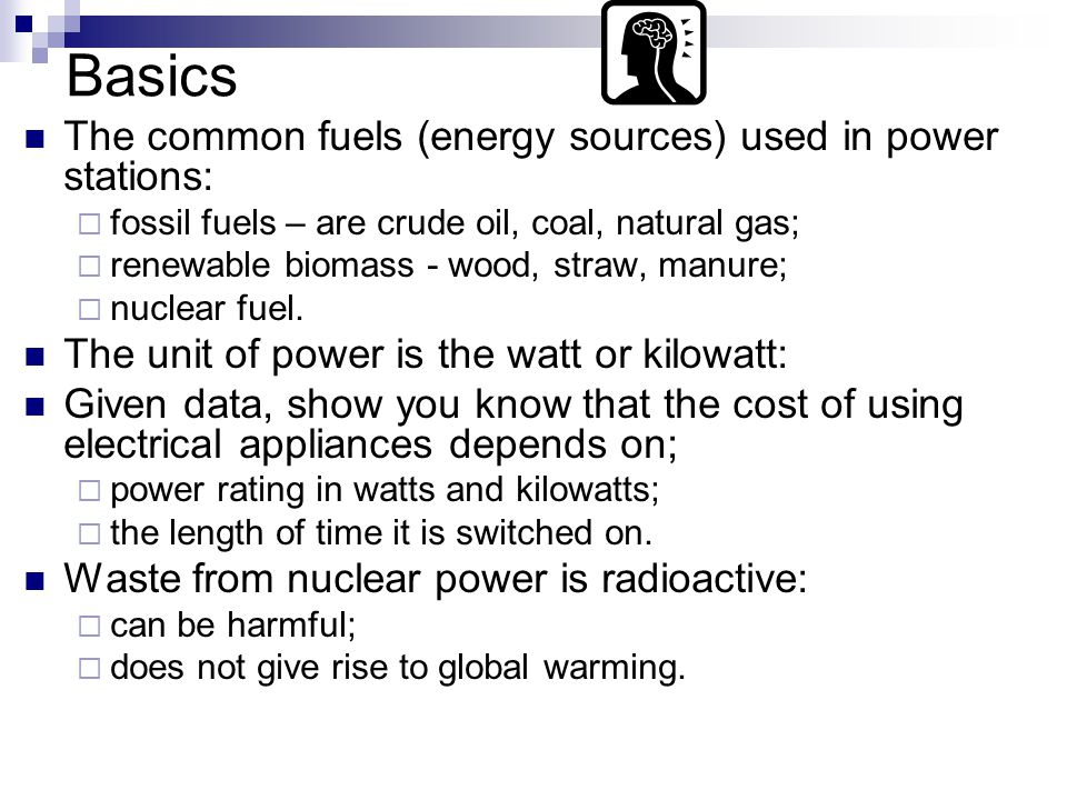 Basics The common fuels (energy sources) used in power stations:  fossil fuels – are crude oil, coal, natural gas;  renewable biomass - wood, straw, manure;  nuclear fuel.
