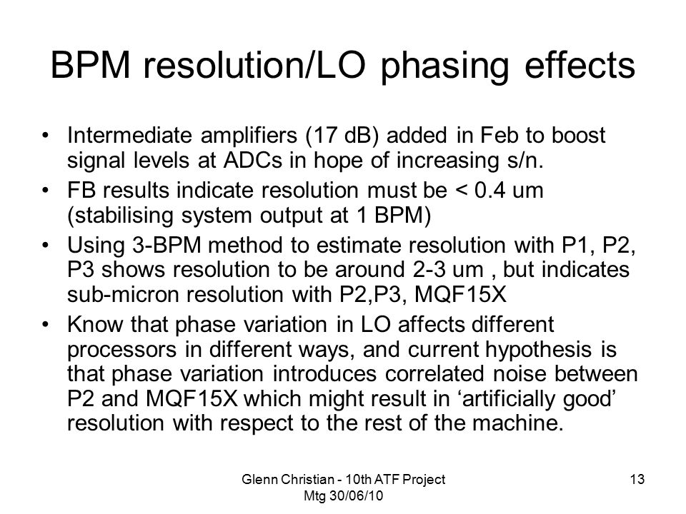 Glenn Christian - 10th ATF Project Mtg 30/06/10 13 BPM resolution/LO phasing effects Intermediate amplifiers (17 dB) added in Feb to boost signal levels at ADCs in hope of increasing s/n.