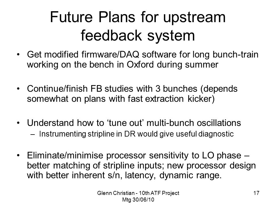 Glenn Christian - 10th ATF Project Mtg 30/06/10 17 Future Plans for upstream feedback system Get modified firmware/DAQ software for long bunch-train working on the bench in Oxford during summer Continue/finish FB studies with 3 bunches (depends somewhat on plans with fast extraction kicker) Understand how to 'tune out' multi-bunch oscillations –Instrumenting stripline in DR would give useful diagnostic Eliminate/minimise processor sensitivity to LO phase – better matching of stripline inputs; new processor design with better inherent s/n, latency, dynamic range.
