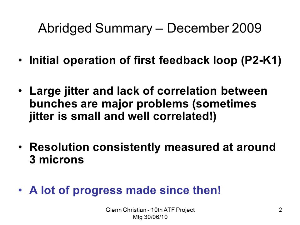 Glenn Christian - 10th ATF Project Mtg 30/06/10 2 Abridged Summary – December 2009 Initial operation of first feedback loop (P2-K1) Large jitter and lack of correlation between bunches are major problems (sometimes jitter is small and well correlated!) Resolution consistently measured at around 3 microns A lot of progress made since then!