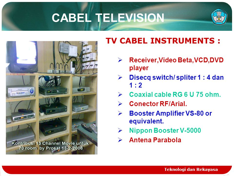 Teknologi dan Rekayasa CABEL TELEVISION TV CABEL INSTRUMENTS :  Receiver,Video Beta,VCD,DVD player  Disecq switch/ spliter 1 : 4 dan 1 : 2  Coaxial cable RG 6 U 75 ohm.
