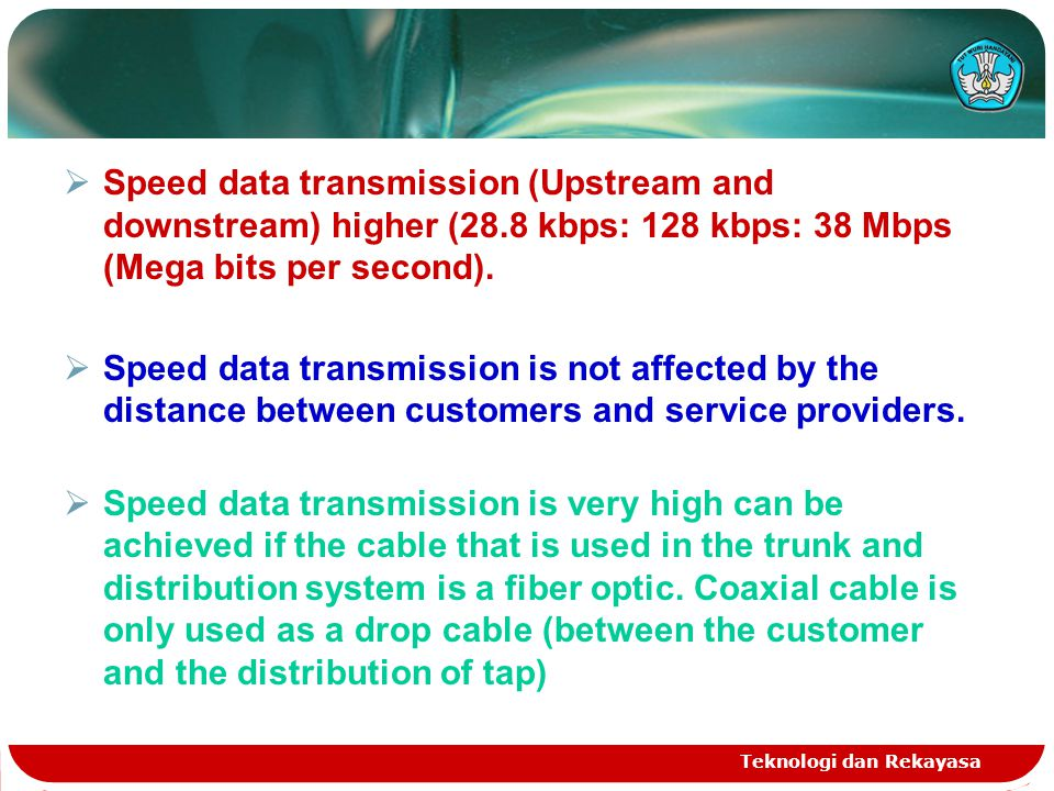 Teknologi dan Rekayasa  Speed data transmission (Upstream and downstream) higher (28.8 kbps: 128 kbps: 38 Mbps (Mega bits per second).