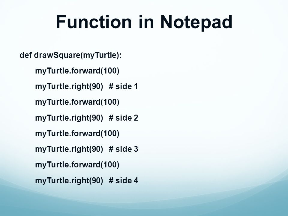 Function in Notepad def drawSquare(myTurtle): myTurtle.forward(100) myTurtle.right(90) # side 1 myTurtle.forward(100) myTurtle.right(90) # side 2 myTurtle.forward(100) myTurtle.right(90) # side 3 myTurtle.forward(100) myTurtle.right(90) # side 4