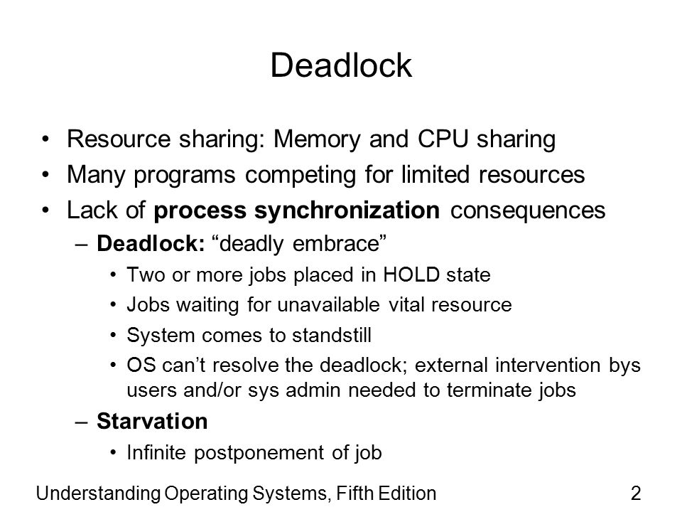Understanding Operating Systems, Fifth Edition23 Modeling Deadlocks Directed graphs –Used to model deadlocks –Circles represent processes –Squares represent resources –Solid arrow from a resource to a process Process is holding the resource –Solid arrow from a process to a resource Process is waiting for the resource –Arrow direction indicates flow –If there's a cycle in the graph then there's a deadlock involving the processes and the resources in the cycle