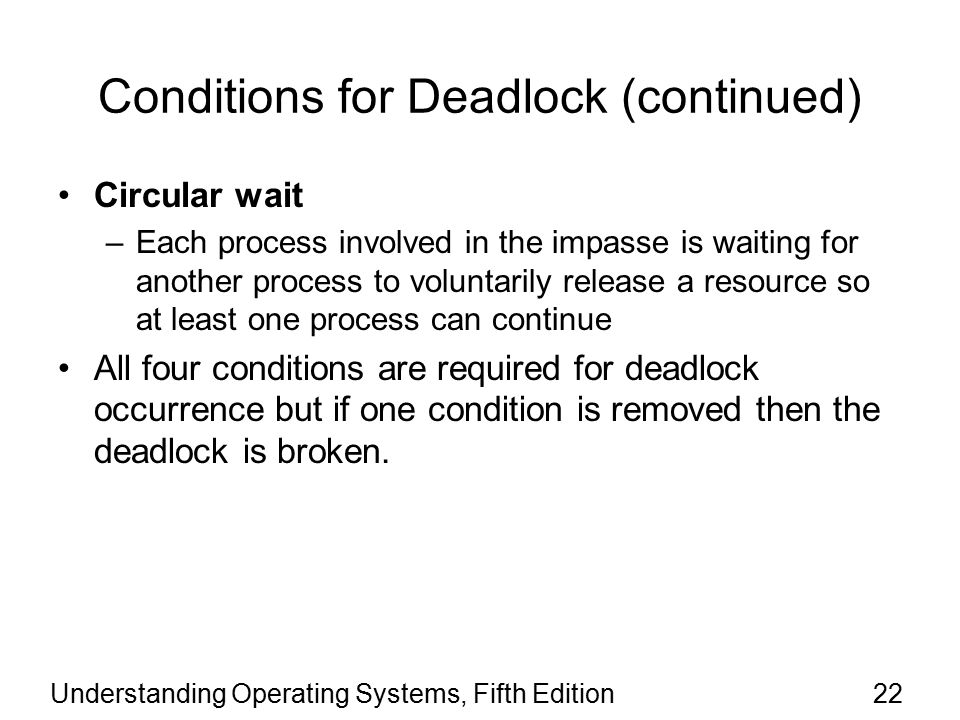 Understanding Operating Systems, Fifth Edition22 Conditions for Deadlock (continued) Circular wait –Each process involved in the impasse is waiting for another process to voluntarily release a resource so at least one process can continue All four conditions are required for deadlock occurrence but if one condition is removed then the deadlock is broken.