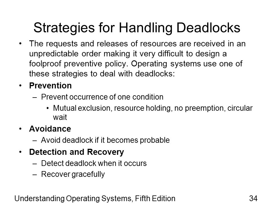 Understanding Operating Systems, Fifth Edition34 Strategies for Handling Deadlocks The requests and releases of resources are received in an unpredictable order making it very difficult to design a foolproof preventive policy.