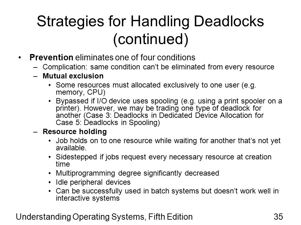 Understanding Operating Systems, Fifth Edition35 Strategies for Handling Deadlocks (continued) Prevention eliminates one of four conditions –Complication: same condition can't be eliminated from every resource –Mutual exclusion Some resources must allocated exclusively to one user (e.g.
