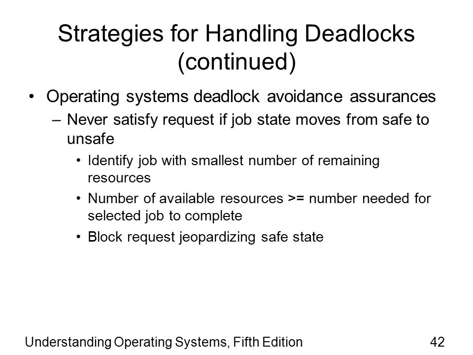 Understanding Operating Systems, Fifth Edition42 Strategies for Handling Deadlocks (continued) Operating systems deadlock avoidance assurances –Never satisfy request if job state moves from safe to unsafe Identify job with smallest number of remaining resources Number of available resources >= number needed for selected job to complete Block request jeopardizing safe state