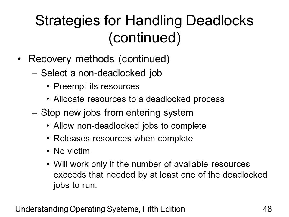 Understanding Operating Systems, Fifth Edition48 Strategies for Handling Deadlocks (continued) Recovery methods (continued) –Select a non-deadlocked job Preempt its resources Allocate resources to a deadlocked process –Stop new jobs from entering system Allow non-deadlocked jobs to complete Releases resources when complete No victim Will work only if the number of available resources exceeds that needed by at least one of the deadlocked jobs to run.