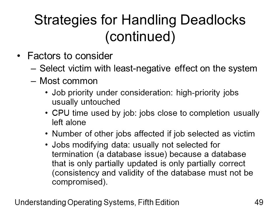 Understanding Operating Systems, Fifth Edition49 Strategies for Handling Deadlocks (continued) Factors to consider –Select victim with least-negative effect on the system –Most common Job priority under consideration: high-priority jobs usually untouched CPU time used by job: jobs close to completion usually left alone Number of other jobs affected if job selected as victim Jobs modifying data: usually not selected for termination (a database issue) because a database that is only partially updated is only partially correct (consistency and validity of the database must not be compromised).