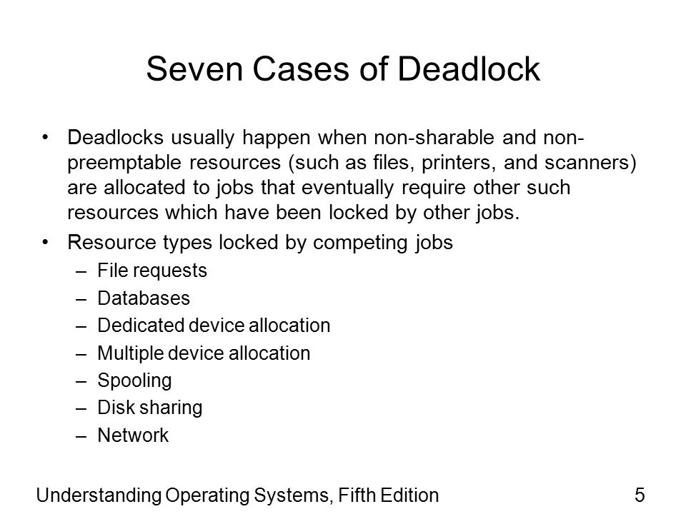 Understanding Operating Systems, Fifth Edition36 Strategies for Handling Deadlocks (continued) Prevention (continued) –No preemption Bypassed if operating system allowed to deallocate resources from jobs Okay if job state easily saved and restored Not accepted to preempt dedicated I/O devices or files during the modification process –Circular wait Bypassed if operating system prevents circle formation Requires jobs to anticipate resource request order Difficult to satisfy all users