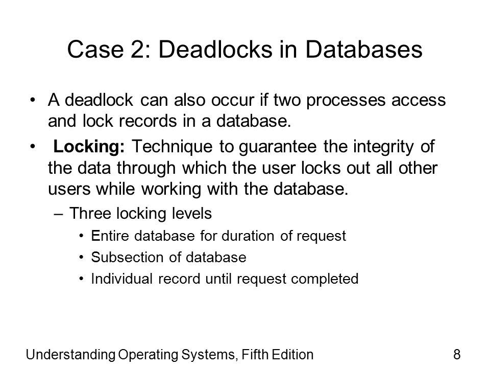 Understanding Operating Systems, Fifth Edition9 Case 2: Deadlocks in Databases (continued) Example: two processes (P1 and P2) –Each needs to update two records (R1 and R2) –Deadlock sequence P1 accesses R1 and locks it P2 accesses R2 and locks it P1 requests R2 but locked by P2 P2 requests R1 but locked by P1 Race between processes –Results when locking not used –Causes incorrect final version of data –Depends on process execution order
