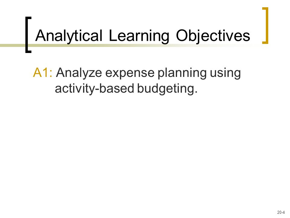A1: Analyze expense planning using activity-based budgeting. Analytical Learning Objectives 20-4
