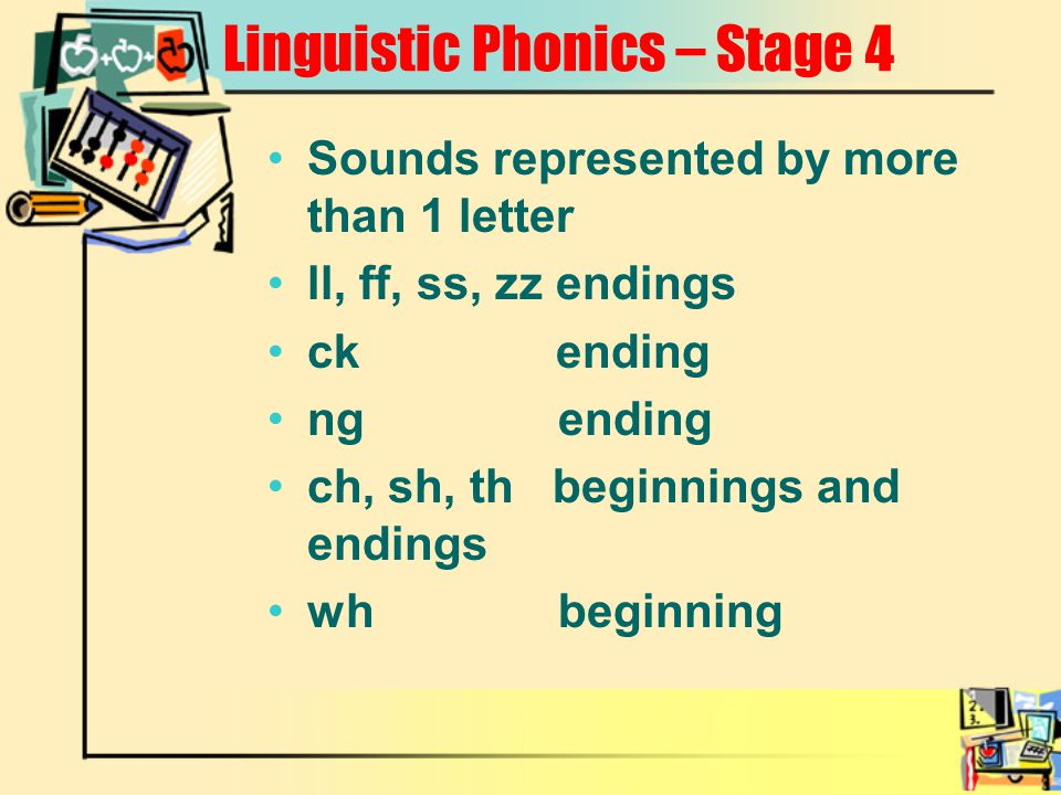 Linguistic Phonics – Stage 4 Sounds represented by more than 1 letter ll, ff, ss, zz endings ck ending ng ending ch, sh, th beginnings and endings wh