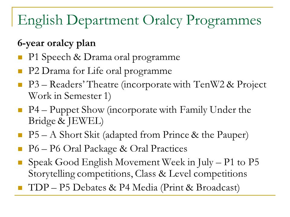 English Department Oralcy Programmes 6-year oralcy plan P1 Speech & Drama oral programme P2 Drama for Life oral programme P3 – Readers' Theatre (incorporate with TenW2 & Project Work in Semester 1) P4 – Puppet Show (incorporate with Family Under the Bridge & JEWEL) P5 – A Short Skit (adapted from Prince & the Pauper) P6 – P6 Oral Package & Oral Practices Speak Good English Movement Week in July – P1 to P5 Storytelling competitions, Class & Level competitions TDP – P5 Debates & P4 Media (Print & Broadcast)