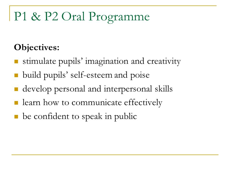 P1 & P2 Oral Programme Objectives: stimulate pupils' imagination and creativity build pupils' self-esteem and poise develop personal and interpersonal skills learn how to communicate effectively be confident to speak in public