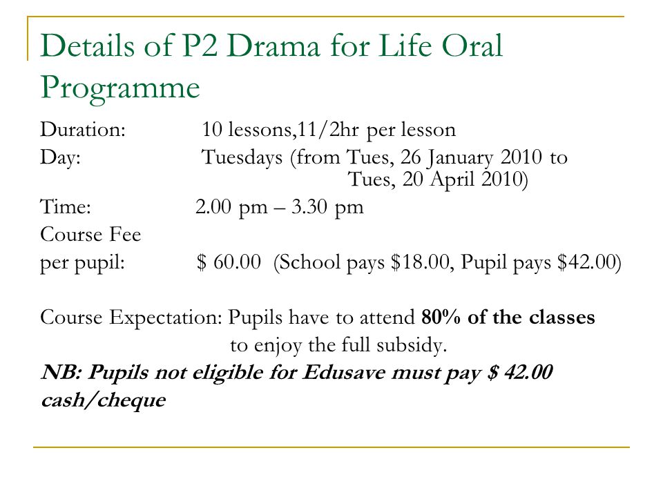 Details of P2 Drama for Life Oral Programme Duration: 10 lessons,11/2hr per lesson Day: Tuesdays (from Tues, 26 January 2010 to Tues, 20 April 2010) Time: 2.00 pm – 3.30 pm Course Fee per pupil: $ (School pays $18.00, Pupil pays $42.00) Course Expectation: Pupils have to attend 80% of the classes to enjoy the full subsidy.